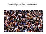 investigate the consumer