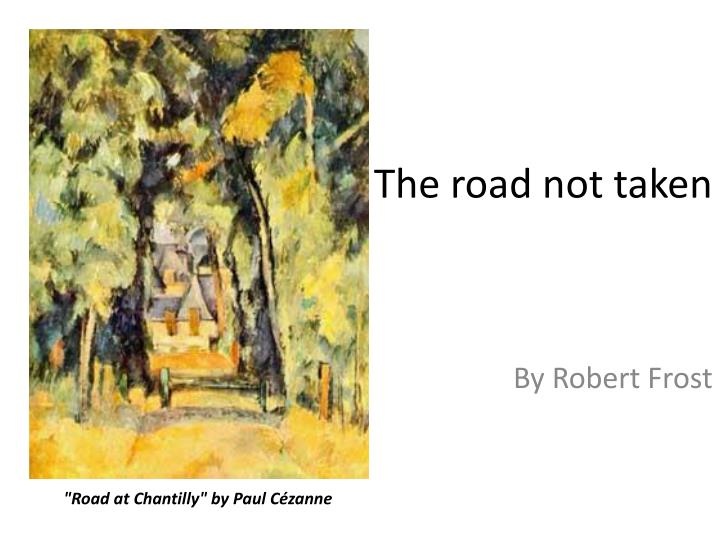 essay about the road not taken by robert frost Robert frost essay examples 678 total results an analysis that evil that occurs everyday in life in design by robert frost 1,668 words 4 pages  a review of the choices taken in the road not taken by robert frost 1,035 words 2 pages a comparison of acquainted with the night, a poem by robert frost and do not go gentle into that good.