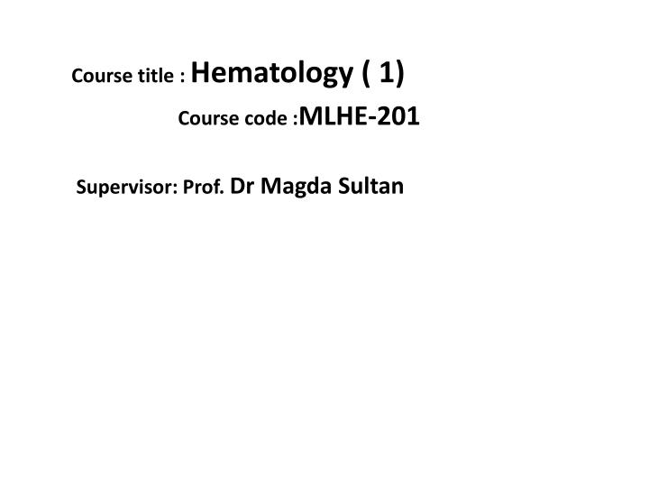 course title hematology 1 course code mlhe 201 supervisor prof dr magda sultan n.