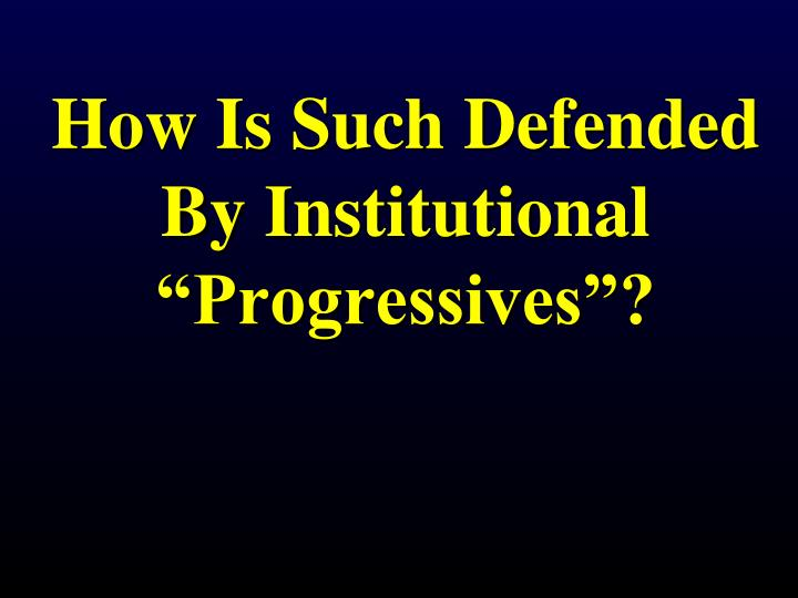 "How Is Such Defended By Institutional ""Progressives""?"