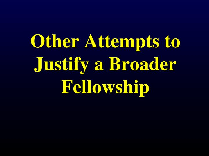 Other Attempts to Justify a Broader Fellowship