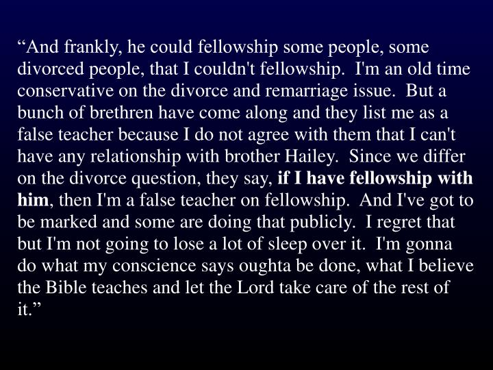 """And frankly, he could fellowship some people, some divorced people, that I couldn't fellowship.  I'm an old time conservative on the divorce and remarriage issue.  But a bunch of brethren have come along and they list me as a false teacher because I do not agree with them that I can't have any relationship with brother Hailey.  Since we differ on the divorce question, they say,"