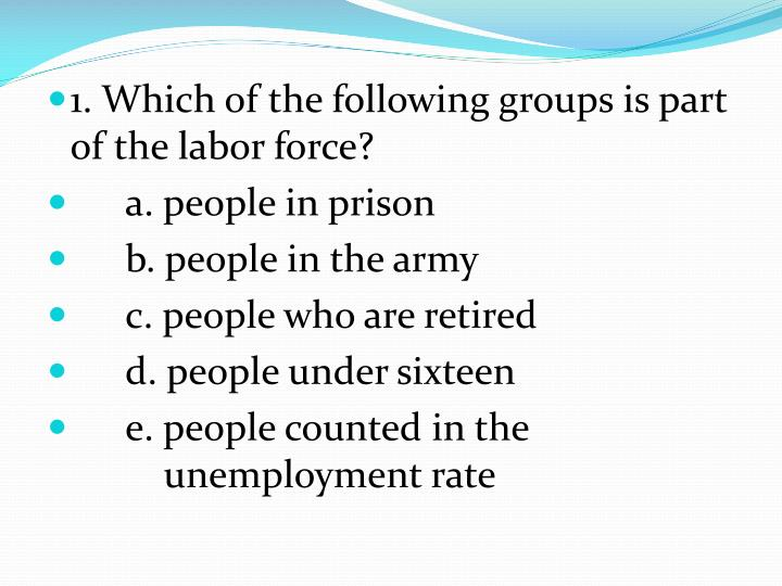 1. Which of the following groups is part of the labor force?