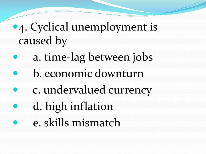 4. Cyclical unemployment is caused by