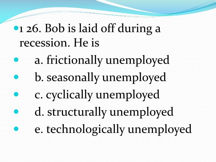 1 26. Bob is laid off during a recession. He is