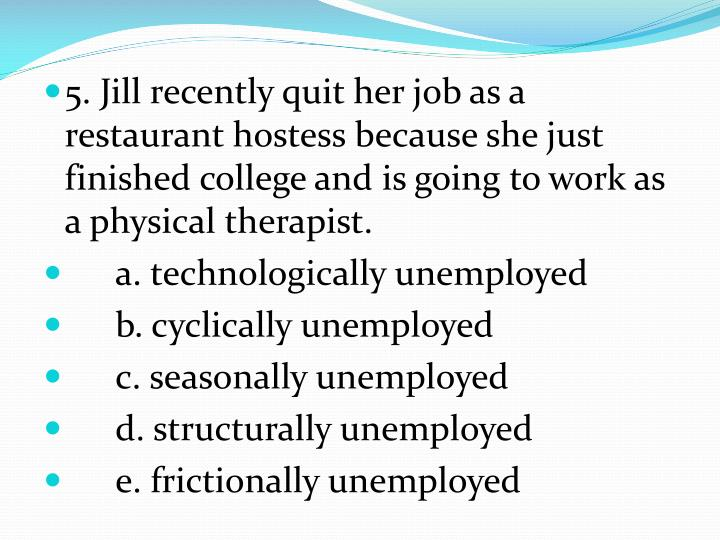 5. Jill recently quit her job as a restaurant hostess because she just finished college and is going to work as a physical therapist.