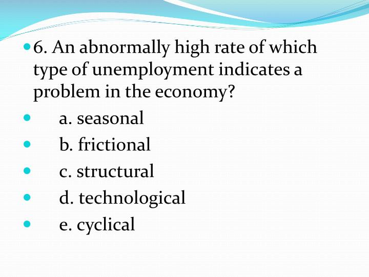 6. An abnormally high rate of which type of unemployment indicates a problem in the economy?