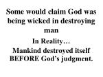 some would claim god was being wicked in destroying man