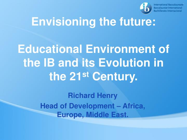 envisioning the future educational environment of the ib and its evolution in the 21 st century n.