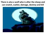 t there is also a wolf who is after the sheep and can snatch scatter damage destroy and kill