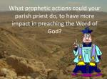 what prophetic actions could your parish priest do to have more impact in preaching the word of god