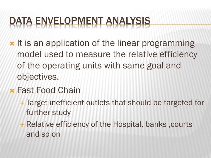 It is an application of the linear programming model used to measure the relative efficiency of the operating units with same goal and objectives.