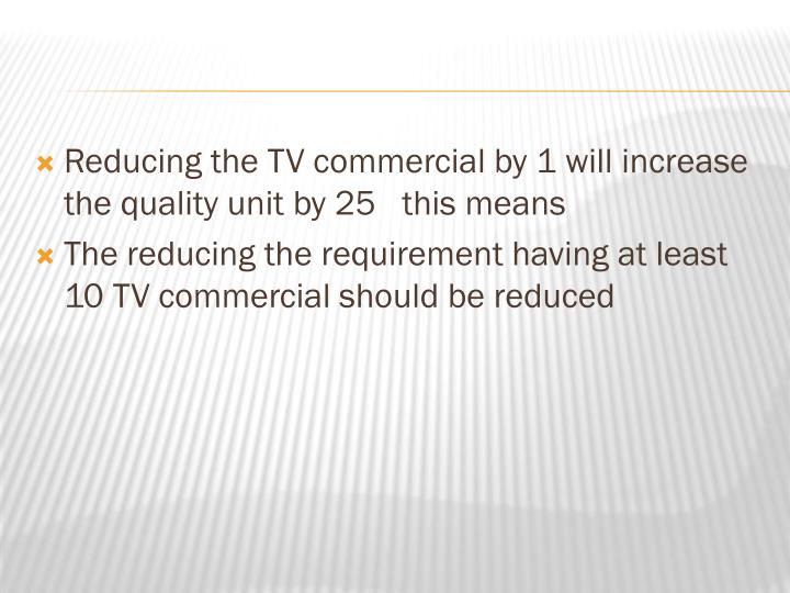 Reducing the TV commercial by 1 will increase the quality unit by 25   this means