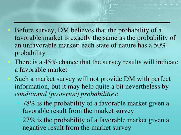 Before survey, DM believes that the probability of a favorable market is exactly the same as the probability of an unfavorable market: each state of nature has a 50% probability