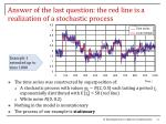 answer of the last question the red line is a realization of a stochastic process