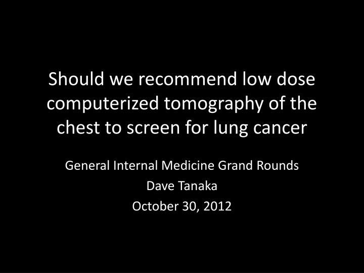 should we recommend low dose computerized tomography of the chest to screen for lung cancer n.