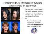 semblance n a likeness an outward appearance an apparition