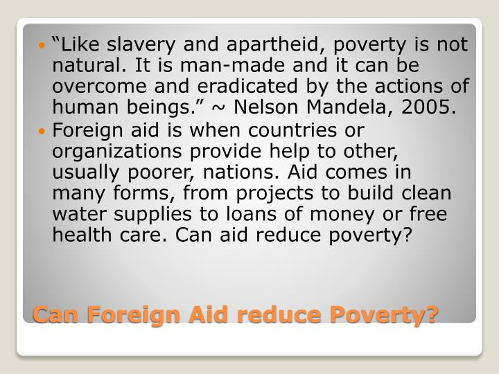 """""""Like slavery and apartheid, poverty is not natural. It is man-made and it can be overcome and eradicated by the actions of human beings."""" ~ Nelson Mandela, 2005."""