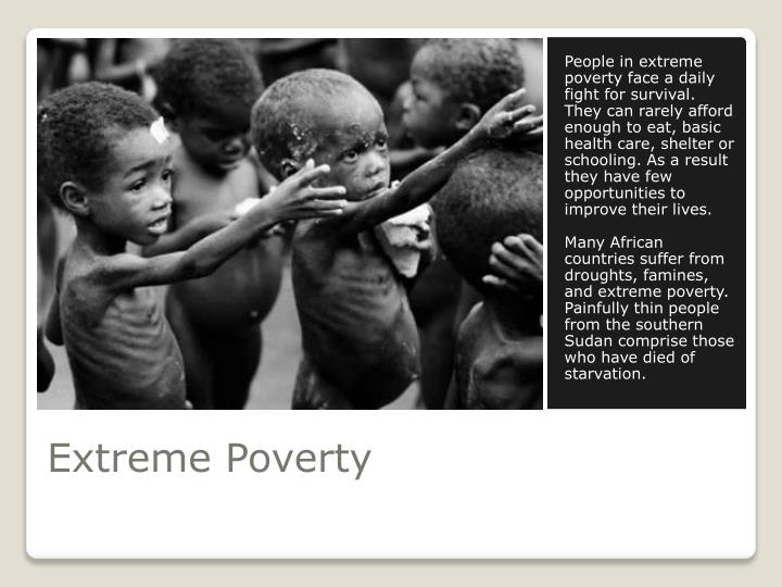 People in extreme poverty face a daily fight for survival. They can rarely afford enough to eat, basic health care, shelter or schooling. As a result they have few opportunities to improve their lives.
