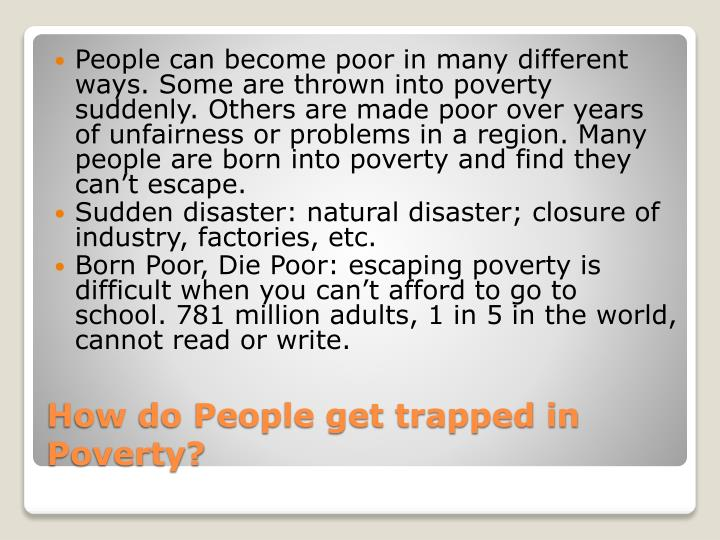People can become poor in many different ways. Some are thrown into poverty suddenly. Others are made poor over years of unfairness or problems in a region. Many people are born into poverty and find they can't escape.