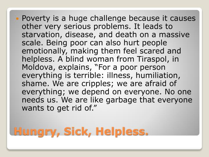 """Poverty is a huge challenge because it causes other very serious problems. It leads to starvation, disease, and death on a massive scale. Being poor can also hurt people emotionally, making them feel scared and helpless. A blind woman from Tiraspol, in Moldova, explains, """"For a poor person everything is terrible: illness, humiliation, shame. We are cripples; we are afraid of everything; we depend on everyone. No one needs us. We are like garbage that everyone wants to get rid of."""""""