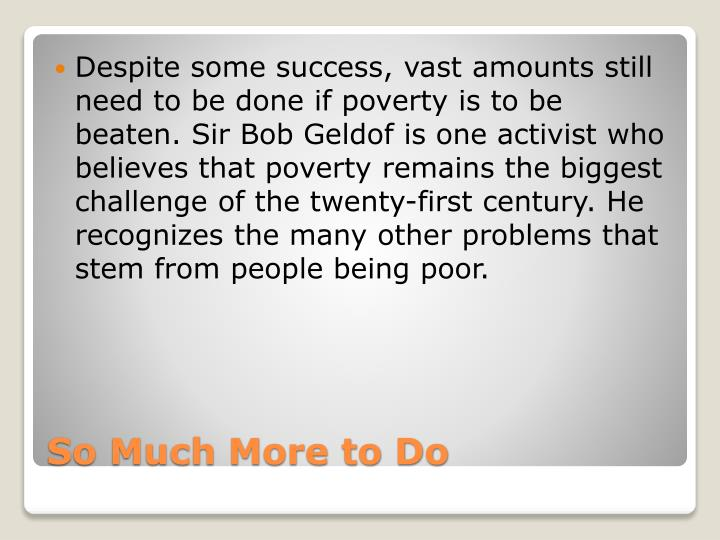 Despite some success, vast amounts still need to be done if poverty is to be beaten. Sir Bob