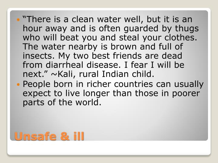 """""""There is a clean water well, but it is an hour away and is often guarded by thugs who will beat you and steal your clothes. The water nearby is brown and full of insects. My two best friends are dead from diarrheal disease. I fear I will be next."""" ~Kali, rural Indian child."""
