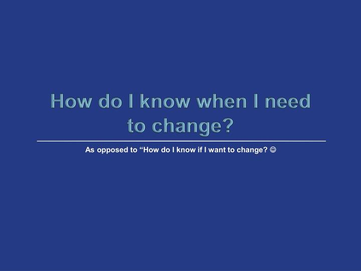 How do I know when I need to change?