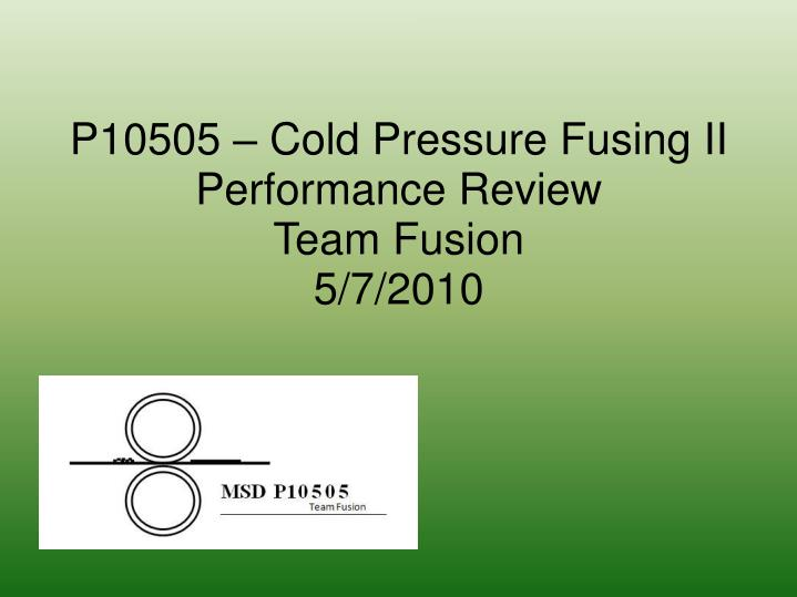 p10505 cold pressure fusing ii performance review team fusion 5 7 2010 n.