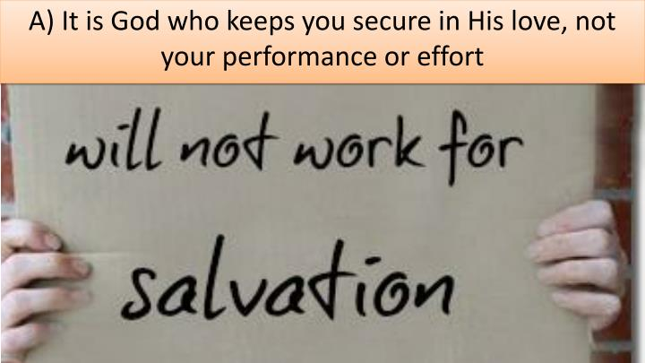 A) It is God who keeps you secure in His love, not your performance or