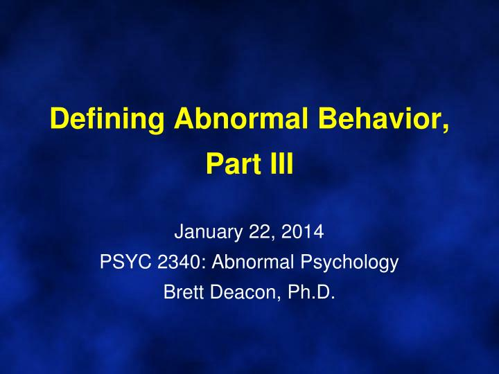 defining abnormal behavior part iii january 22 2014 psyc 2340 abnormal psychology brett deacon ph d n.