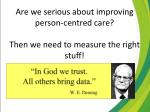 are we serious about improving person centred care then we need to measure the right stuff