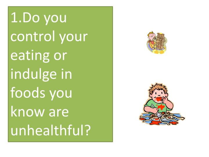 1.Do you control your eating or indulge in foods you know are unhealthful?