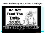 a troll deliberately posts offensive messages