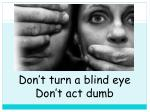 don t turn a blind eye don t act dumb