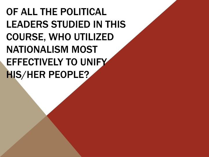Of all the political leaders studied in this course, who utilized nationalism most effectively to unify his/her people?