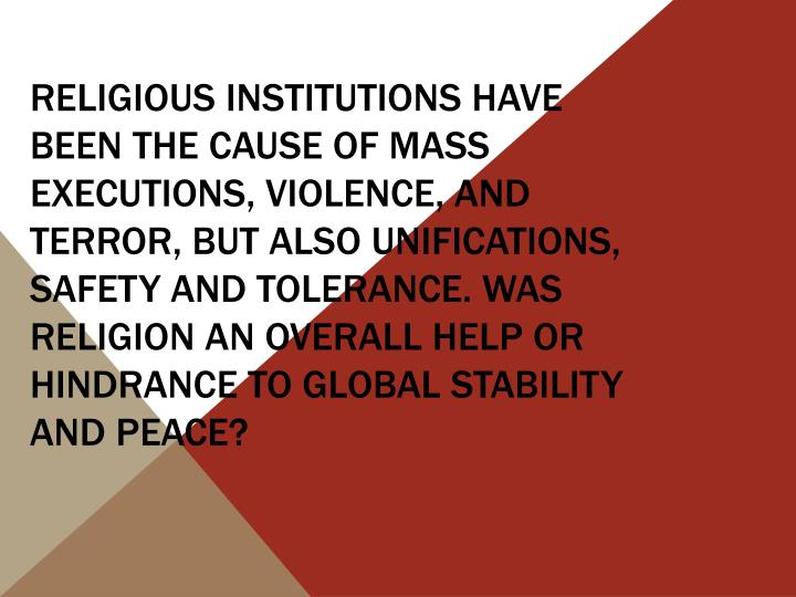 Religious institutions have been the cause of mass executions, violence, and terror, but also unifications, safety and tolerance. Was religion an overall help or hindrance to global stability and peace?