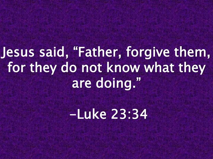 "Jesus said, ""Father, forgive them, for they do not know what they are doing."""