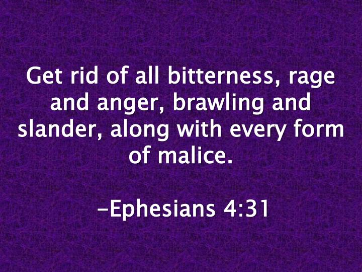 Get rid of all bitterness, rage and anger, brawling and slander, along with every form of malice.