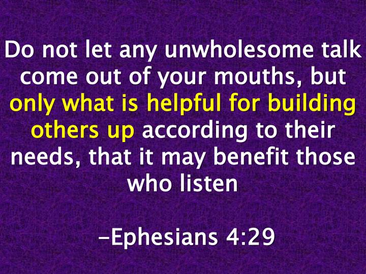 Do not let any unwholesome talk come out of your mouths, but
