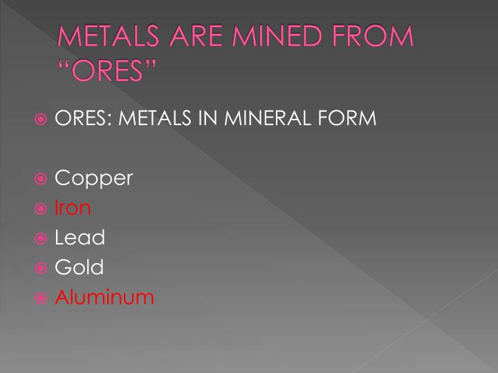 """METALS ARE MINED FROM """"ORES"""""""