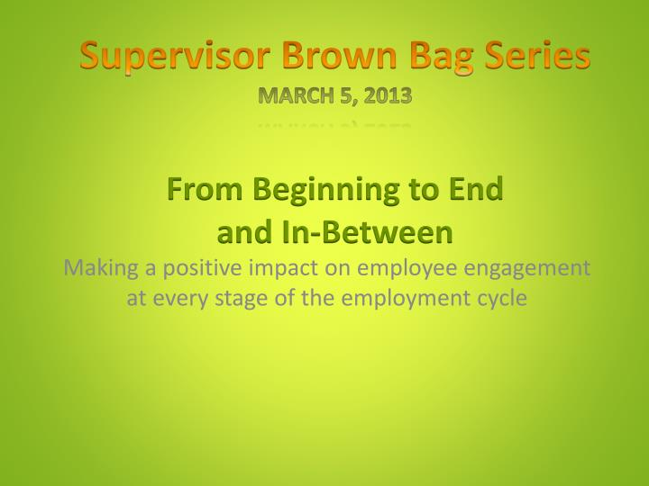 supervisor brown bag series march 5 2013 from beginning to end and in between n.