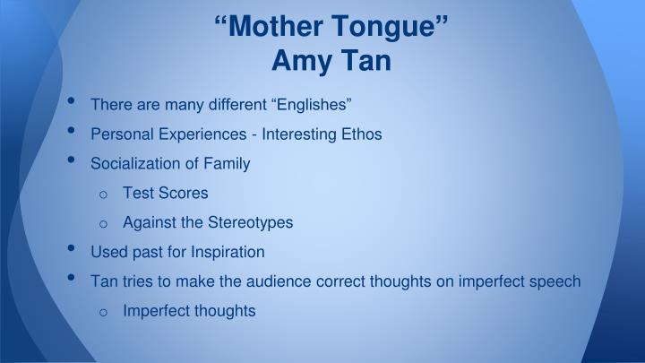 "mother tongue essay in english Early in her essay ""mother tongue,"" amy tan discusses this it is important for tan to claim her mother's english because it was a challenge to her but helped."
