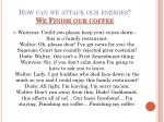 how can we attack our enemies we finish our coffee
