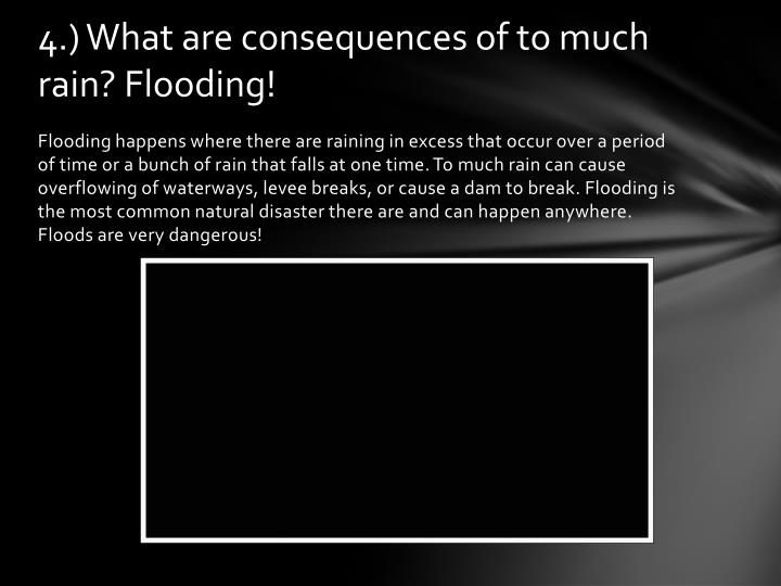 4.) What are consequences of to much rain? Flooding!
