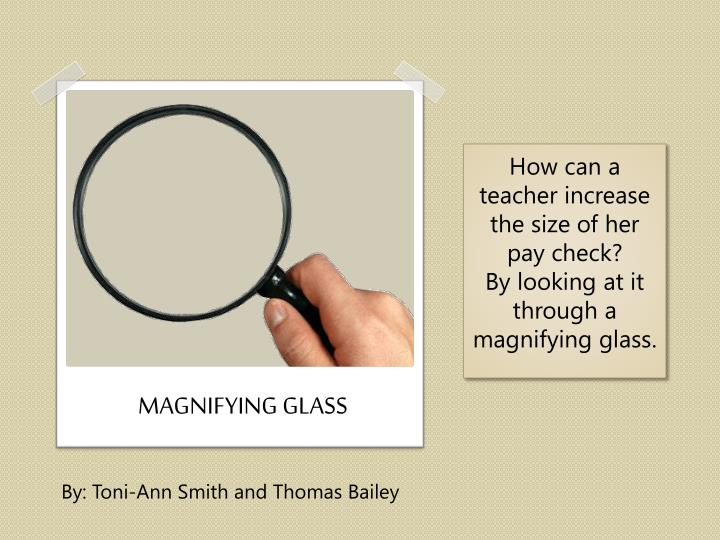 how can a teacher increase the size of her pay check by looking at it through a magnifying glass n.