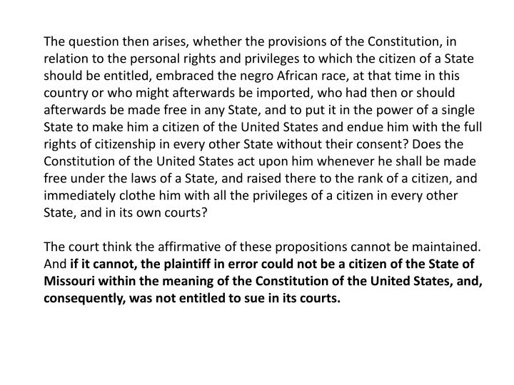 The question then arises, whether the provisions of the Constitution, in relation to the personal rights and privileges to which the citizen of a State should be entitled, embraced the negro African race, at that time in this country or who might afterwards be imported, who had then or should afterwards be made free in any State, and to put it in the power of a single State to make him a citizen of the United States and endue him with the full rights of citizenship in every other State without their consent? Does the Constitution of the United States act upon him whenever he shall be made free under the laws of a State, and raised there to the rank of a citizen, and immediately clothe him with all the privileges of a citizen in every other State, and in its own courts