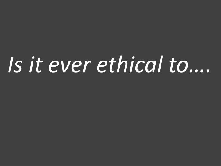Is it ever ethical to….
