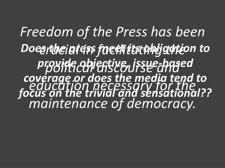 Freedom of the Press has been crucial in facilitating the political discourse and education necessary for the maintenance of democracy.