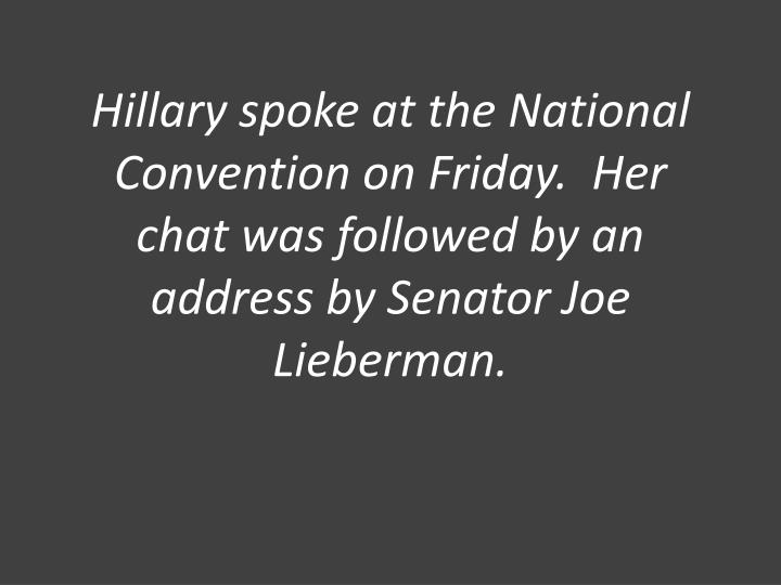 Hillary spoke at the National Convention on Friday.  Her chat was followed by an address by Senator Joe Lieberman.
